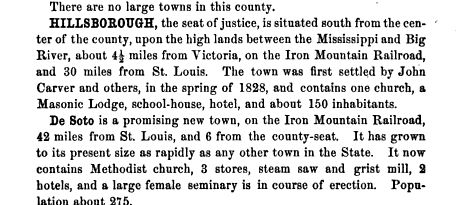 Missouri as it is in 1867: an illustrated historical gazetteer by Nathan Howe Parker.  Hillsborough, the seat of justice. De Soto is a promising new town on the Iron Mountain Railroad 42 miles from St Louis and 6 from the county seat It has grown to its present size as rapidly as any other town in the State It now contains Methodist church 3 stores steam saw and grist mill 2 hotels and a large female seminary is in course of erection Population about 275.