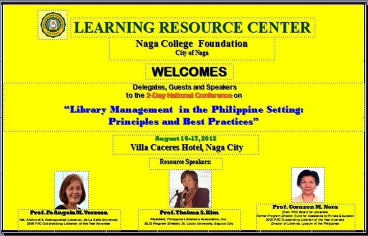 """A 2-day National Conference on """"Library Management in the Philippine Setting: Principles & Best Practices"""", sponsored by Naga College Foundation-Learning Resource Center will be held on August 16-17,2012, at Villa Caceres Hotel, Naga City, Camarines Sur with  Fe Angela Verzosa, Thelma S. Kim and Corazon M. Nera as resource speakers.  Registration Fee is P2,500.00, including free city tour.  For more details, please go to: http://www.wix.com/ncflibquery/ncf-lrc"""