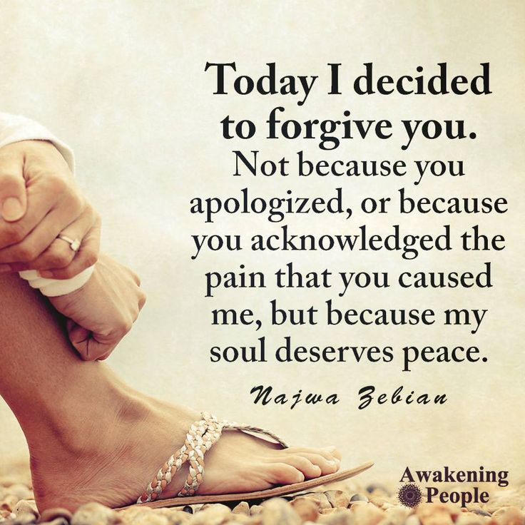 Today I decided to forgive you. Not because you apologized or because you acknowledged the pain that you caused me, but because my soul deserves. peace. - Najwa Zebian