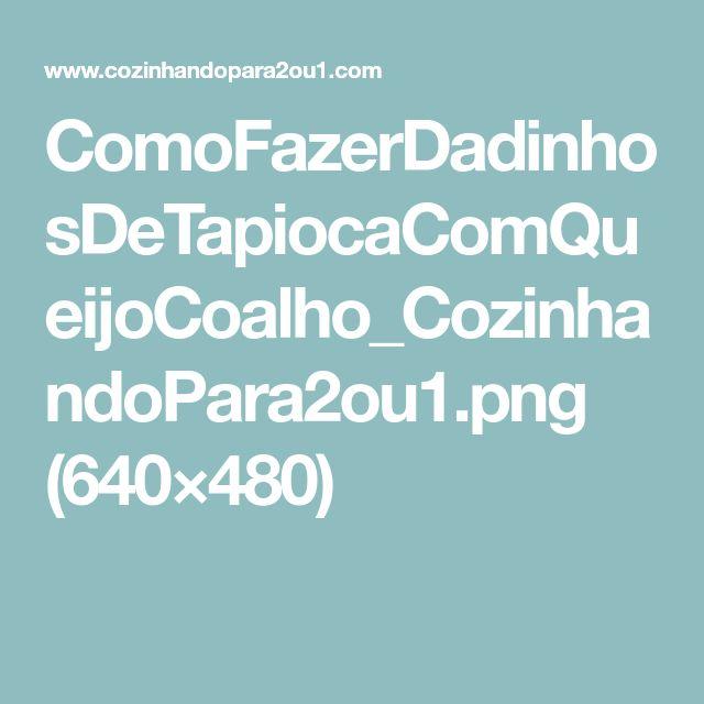 ComoFazerDadinhosDeTapiocaComQueijoCoalho_CozinhandoPara2ou1.png (640×480)