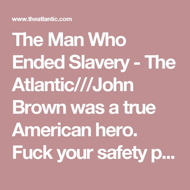 The Man Who Ended Slavery - The Atlantic///John Brown was a true American hero. Fuck your safety pins.