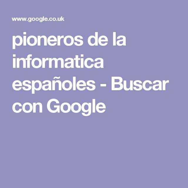 pioneros de la informatica españoles - Buscar con Google