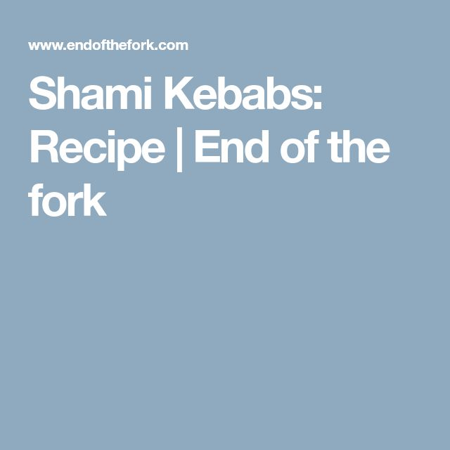 Shami Kebabs: Recipe | End of the fork