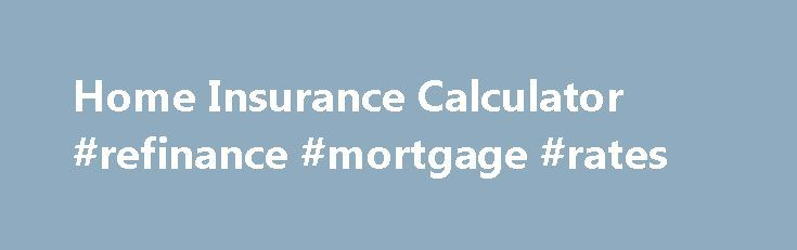 Home Insurance Calculator #refinance #mortgage #rates http://mortgage.remmont.com/home-insurance-calculator-refinance-mortgage-rates/  #property insurance calculator # Home Insurance Calculator The details: You probably spent a pretty penny on your home. Talked to endless mortgage lenders, searched high and low for the right house, negotiated prices, paid plenty of fees and costs. Now you have to insure it too! But how do you know you have the right amount of coverage for your house? Let's…