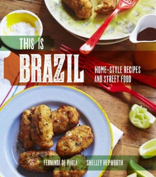 This Is Brazil Home-Style Recipes and Street Food  By: Fernanda de Paula and Shelley Hepworth