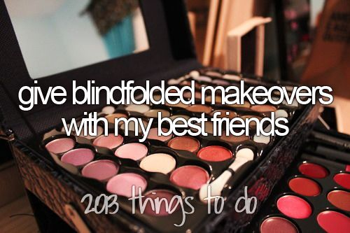 Bucket list: give blindfolded makeovers with my best friends.