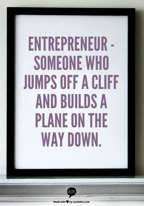 Entrepeneur - someone who jumps off a cliff and builds a ...