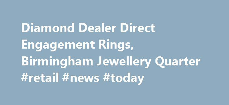 Diamond Dealer Direct Engagement Rings, Birmingham Jewellery Quarter #retail #news #today http://retail.nef2.com/diamond-dealer-direct-engagement-rings-birmingham-jewellery-quarter-retail-news-today/  #diamond retailers # The Leading Jewellery Shop in Birmingham We've spent a long time in the jewellery industry, and that has enabled us to forge relationships with suppliers throughout the world. This means we have access to a massive 70% of the polished diamonds available. If you're looking…