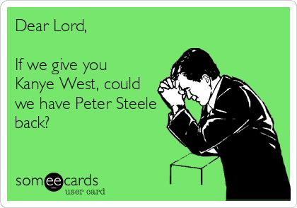 Dear Lord, If we give you Kanye West, could we have Peter Steele back? :)