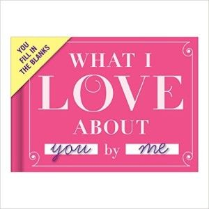 Knock Knock What I Love About You Fill-in-the-Blank Journal This little book contains fill-in-the-blank lines describing some aspect of your affection for your beloved. Just complete each line and voilà: you have a uniquely personal gift your loved one will read again and again. Make it as mushy, racy, or witty as you choose!