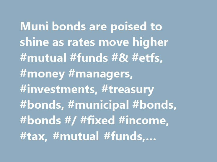 Muni bonds are poised to shine as rates move higher #mutual #funds #& #etfs, #money #managers, #investments, #treasury #bonds, #municipal #bonds, #bonds #/ #fixed #income, #tax, #mutual #funds, #exchange #traded #products http://new-zealand.remmont.com/muni-bonds-are-poised-to-shine-as-rates-move-higher-mutual-funds-etfs-money-managers-investments-treasury-bonds-municipal-bonds-bonds-fixed-income-tax-mutual-funds-excha/  # Muni bonds are poised to shine as rates move higher As the Federal…
