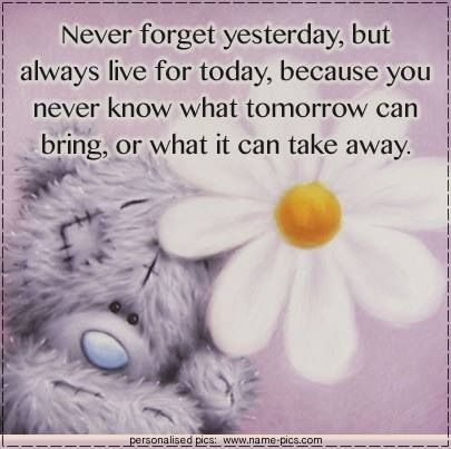 never know what tomorrow can bring or take away, so live today.. with gratitude and love