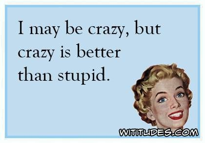 may-be-crazy-but-better-than-stupid-ecard