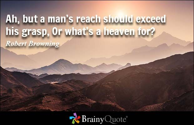 Ah, but a man's reach should exceed his grasp, Or what's a heaven for... - Robert Browning - BrainyQuote