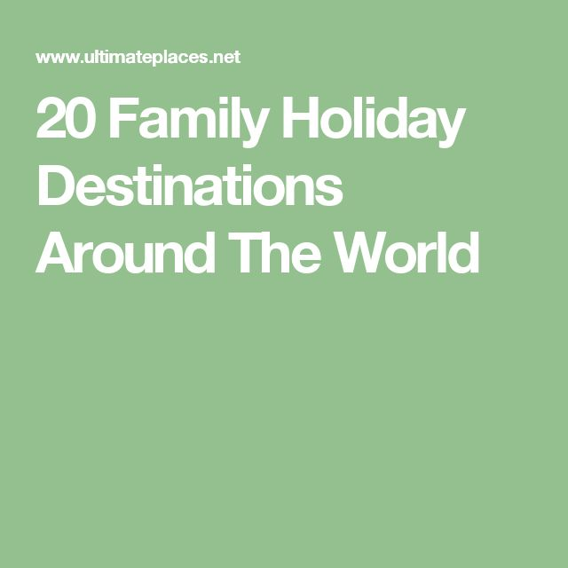 20 Family Holiday Destinations Around The World