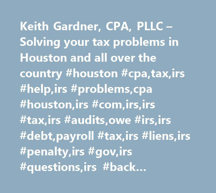 Keith Gardner, CPA, PLLC – Solving your tax problems in Houston and all over the country #houston #cpa,tax,irs #help,irs #problems,cpa #houston,irs #com,irs,irs #tax,irs #audits,owe #irs,irs #debt,payroll #tax,irs #liens,irs #penalty,irs #gov,irs #questions,irs #back #taxes,income #tax,tax #help,irs #garnishment,unfiled #tax #returns,federal #tax,offer #in #compromise,income #tax #problems,tax #representative,irs #penalties,cpa,irs #levy,tax #questions,garnishment…