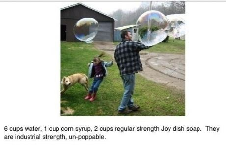 Industrial strength bubbles: 6 cups water, 1 cup corn syrup, 2 cups regular strength Joy dish soap.