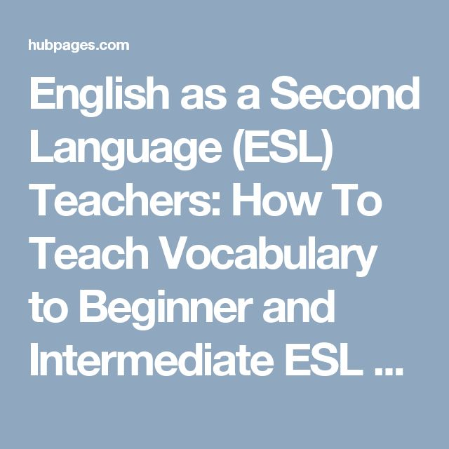 English as a Second Language (ESL) Teachers: How To Teach Vocabulary to Beginner and Intermediate ESL Students