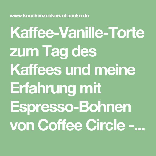 Kaffee-Vanille-Torte zum Tag des Kaffees und meine Erfahrung mit Espresso-Bohnen von Coffee Circle - Die Küchenzuckerschnecke