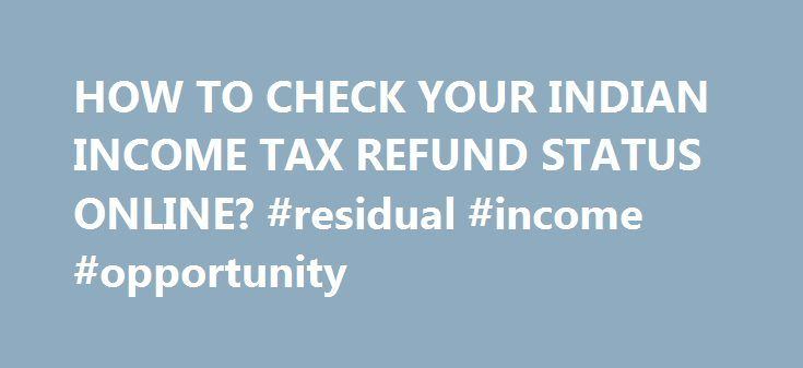 HOW TO CHECK YOUR INDIAN INCOME TAX REFUND STATUS ONLINE? #residual #income #opportunity http://incom.remmont.com/how-to-check-your-indian-income-tax-refund-status-online-residual-income-opportunity/  #income tax refund status 2009 # Have you already filed your Income Tax Refund and are waiting for your refund cheque? Indian taxpayers can now easily track income tax refund status online. All you need is your PAN CARD number. The following indian income tax refund tracking link works for the…