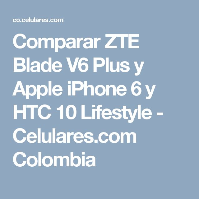 Comparar ZTE Blade V6 Plus y Apple iPhone 6 y HTC 10 Lifestyle - Celulares.com Colombia