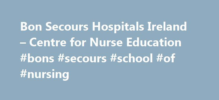 Bon Secours Hospitals Ireland – Centre for Nurse Education #bons #secours #school #of #nursing http://uganda.remmont.com/bon-secours-hospitals-ireland-centre-for-nurse-education-bons-secours-school-of-nursing/  # Centre for Nurse Education Contact Us Eilis McGovern 021-4941953 The Centre for Nurse Education at the Bon Secours Hospital was established in June 2002 and evolved from the pre existing School of Nursing, which was an integral part of the hospital in Cork since 1923. This centre is…