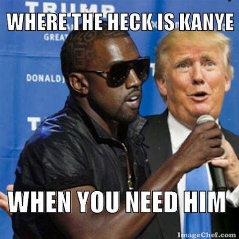 Where the fuck is Kanye when Trump needs him?
