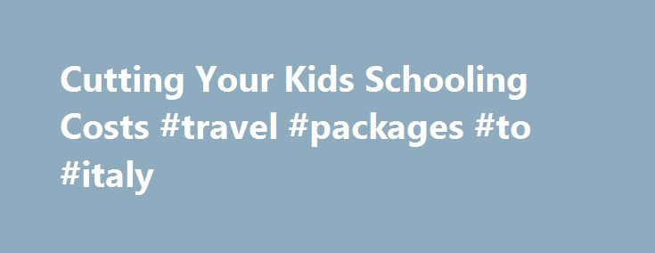 Cutting Your Kids Schooling Costs #travel #packages #to #italy http://china.remmont.com/cutting-your-kids-schooling-costs-travel-packages-to-italy/  #cheap flights hotel and car # Cutting Your Kids' Schooling Costs Whenever the school season is just around the corner, there's only one thing that parents are thinking about – the impending costs. Education is a primary right and a pertinent need of every child but it can become very costly. Availing of scholarships and education grants for…