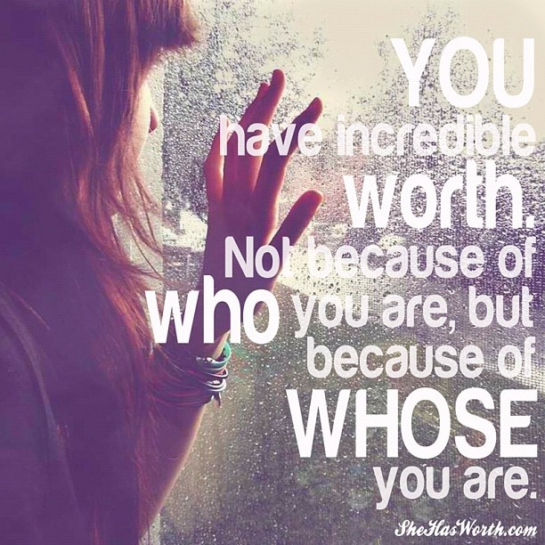 You have incredible worth. Not because of WHO you are, but because of WHOSE you are.