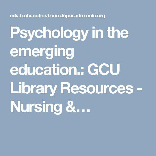 Psychology in the emerging education.: GCU Library Resources - Nursing &…