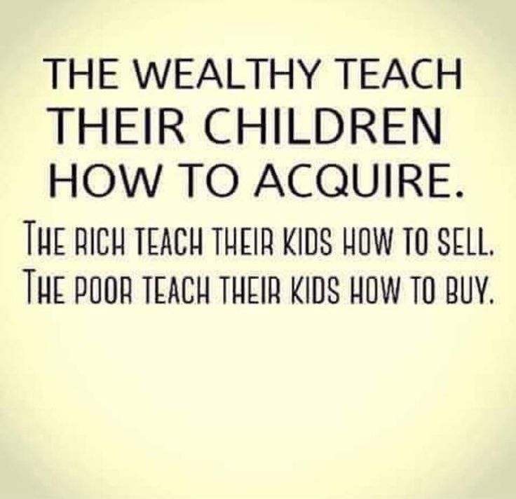 The wealthy teaches their children how to acquire. The poor teaches their children how to buy.