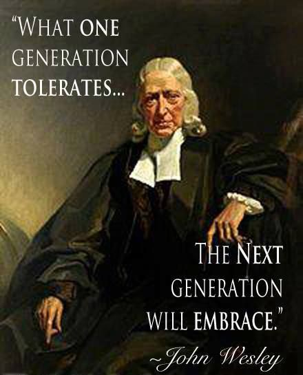 "So it would seem -   ""What one generation tolerates... The next generation will embrace."" ~ John Wesley"