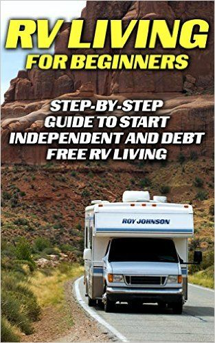 RV Living For Beginners: Step-by-Step Guide To Start Independent And Debt Free RV Living: (rv travel books, how to live in a car, how to live in a car ... true, rv camping secrets, rv camping tips, ) - Kindle edition by Roy Johnson. Self-Help Kindle eBooks @ Amazon.com.