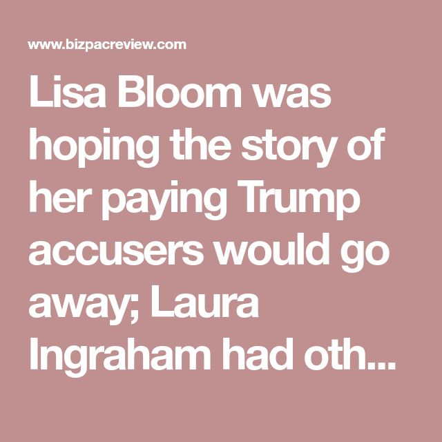 Lisa Bloom was hoping the story of her paying Trump accusers would go away; Laura Ingraham had other plans