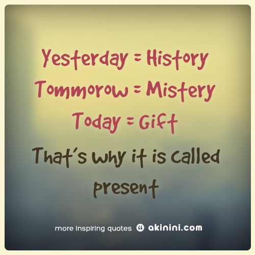 Yesterday is history..  Tommorow is mistery..  Today is a gift..  That's why it's called present..