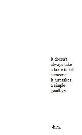 It doesn't always take a knife to kill someone it takes just a simple goodbye