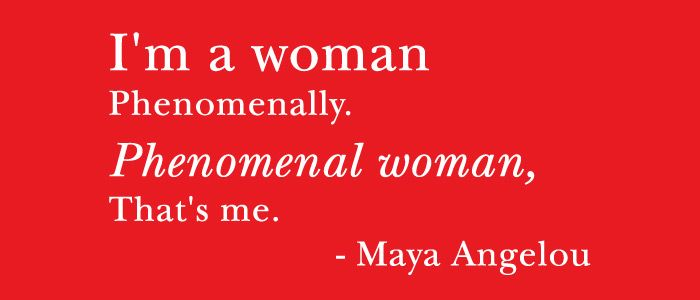 """Phenomenal woman, That's me"" -Maya Angelou"