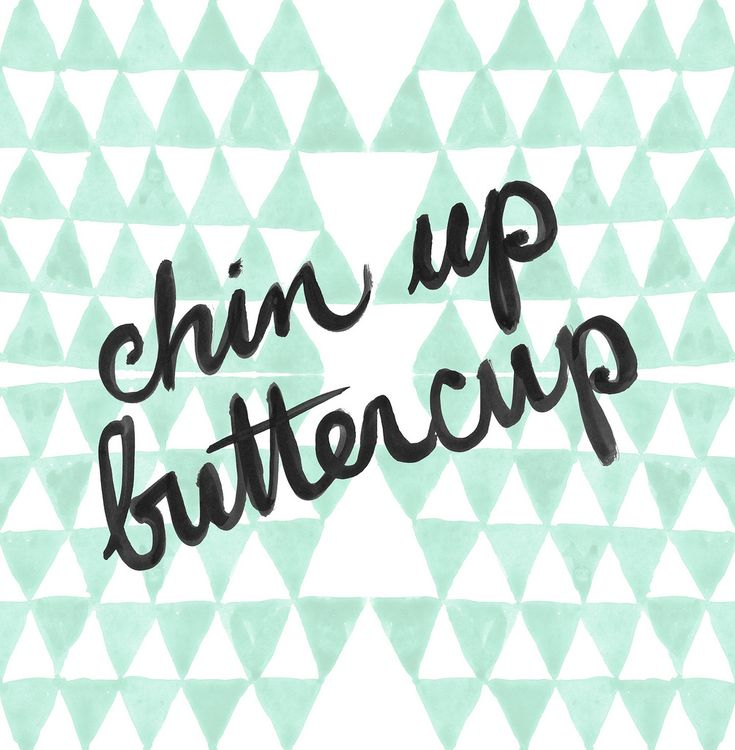 chin up buttercup.  One of my favorite quotes!!!