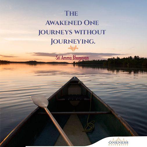 The awakened one journeys without journeying. -Sri Amma Bhagavan