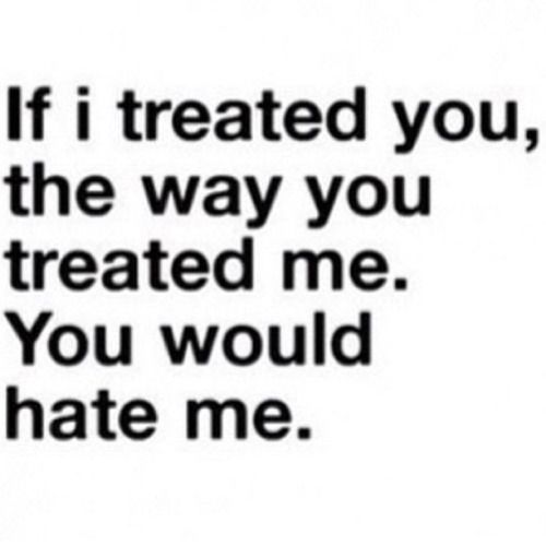 I could never treat you the way you treated me