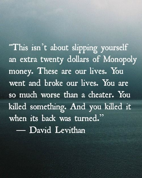 """This is about slipping yourself an extra twenty dollars of Monopoly money. These are our lives. You went and broke our lives. You are so much worse than a cheater. You killed something. And you killed it when its back was turned."" -David Levithan, excerpt from The Lover's Dictionary (a novel). quote"