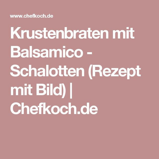 Krustenbraten mit Balsamico - Schalotten (Rezept mit Bild) | Chefkoch.de