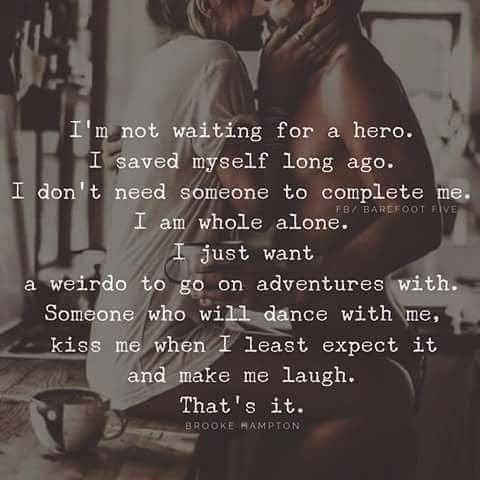 i'm not waiting for a hero. i saved myself long ago. i don't need someone to complete me. i am whole alone. i just want a weirdo to go on adventures with. someone who will dance with me, kiss me when i least expect it and make me laugh. that's it.
