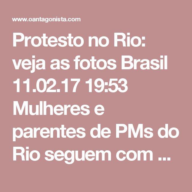 Protesto no Rio: veja as fotos  Brasil 11.02.17 19:53 Mulheres e parentes de PMs do Rio seguem com protestos na porta dos batalhões. Veja como foram as manifestações hoje
