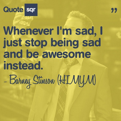 Whenever I'm sad, I just stop being sad and be awesome instead. - Barney Stinson (HIMYM) #quotesqr