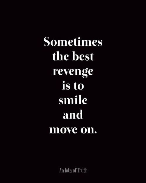 Spoken wisely - Sometimes the best revenge is to smile and move