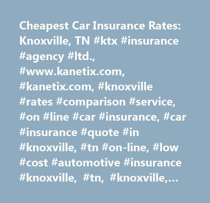 Cheapest Car Insurance Rates: Knoxville, TN #ktx #insurance #agency #ltd., #www.kanetix.com, #kanetix.com, #knoxville #rates #comparison #service, #on #line #car #insurance, #car #insurance #quote #in #knoxville, #tn #on-line, #low #cost #automotive #insurance #knoxville, #tn, #knoxville, #tn #insurance #quotations, #insurance #knoxville, #tn, #cheap #auto #insurance #in #tennessee…