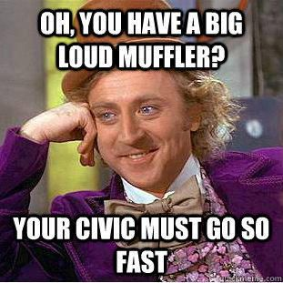Oh, you have a big loud muffler? your civic must go so fast - http://localmarketingreport.net/oh-you-have-a-big-loud-muffler-your-civic-must-go-so-fast/
