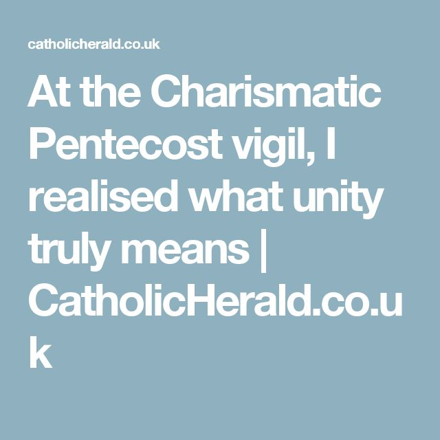 At the Charismatic Pentecost vigil, I realised what unity truly means | CatholicHerald.co.uk