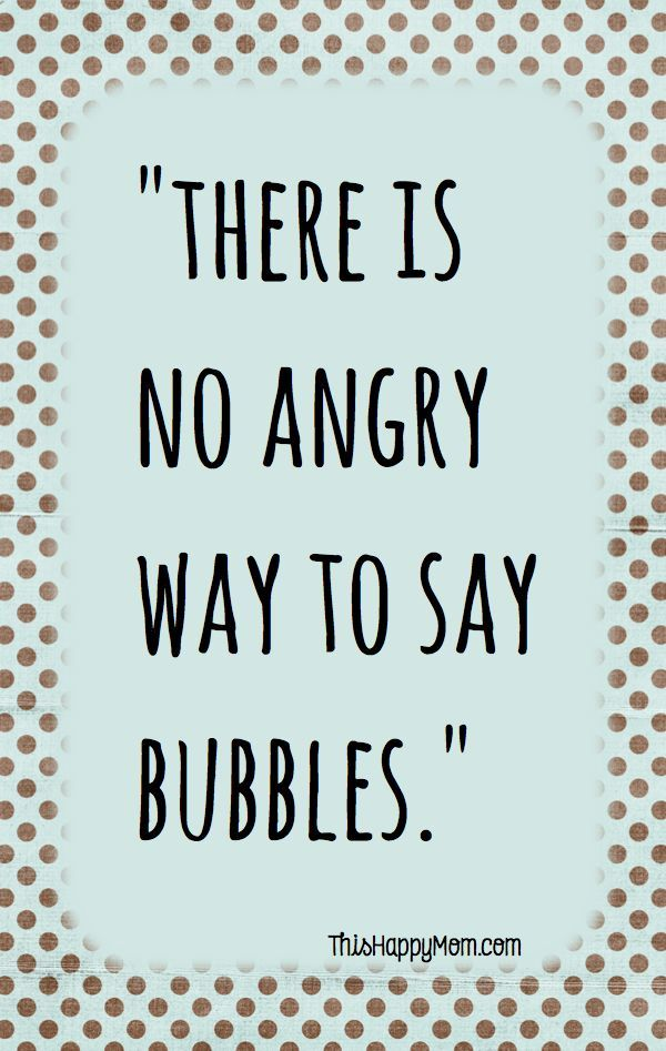 I dare you to say bubbles in an angry voices comment if you did it without laughing